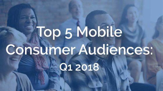 Top 5 Mobile Consumer Audiences: Q1 2018